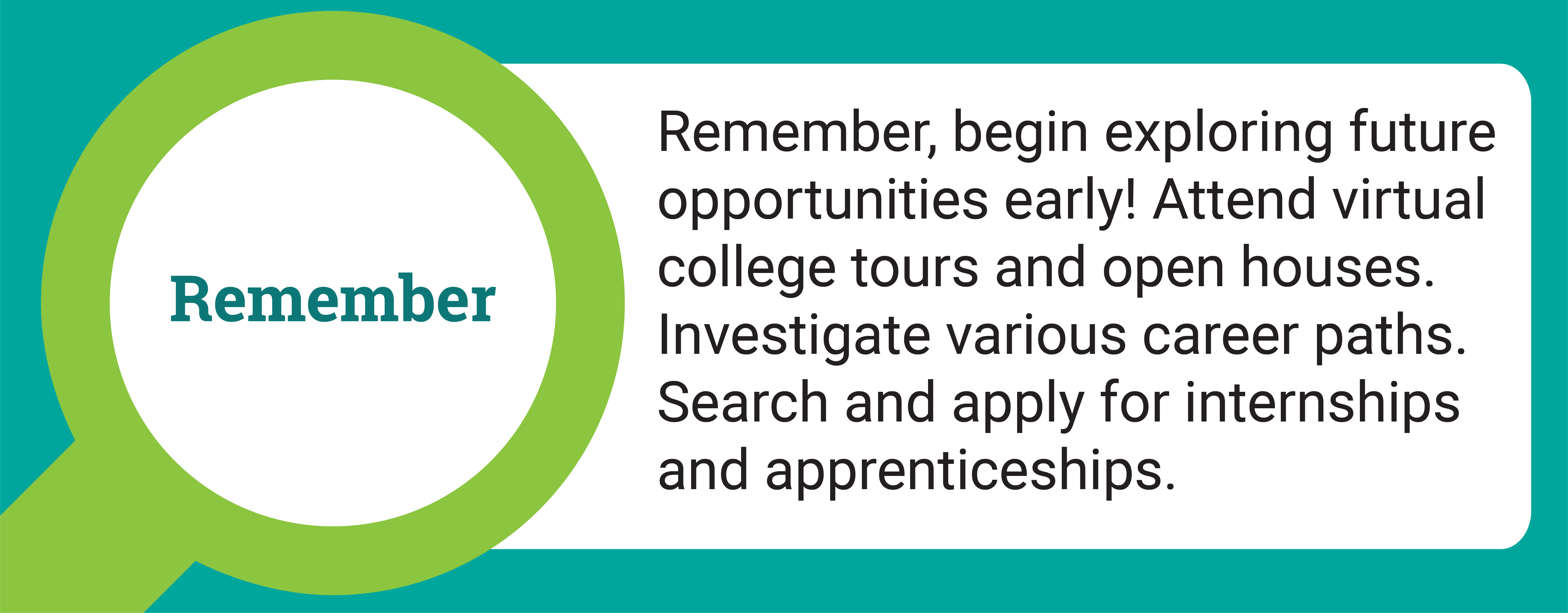 Remember, begin exploring future opportunities early! Remember, begin exploring future opportunities early!Attend virtual college tours and open houses. Investigate various career paths. Search and apply for internships and apprenticeships.