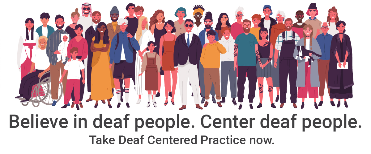 "An abstract illustration of a group of people on a white background. People are diverse in terms of gender, age, race, culture and clothing. One person is in a wheelchair. Underneath, the words ""Believe in deaf people. Center deaf people. Take Deaf Centered Practice now."""