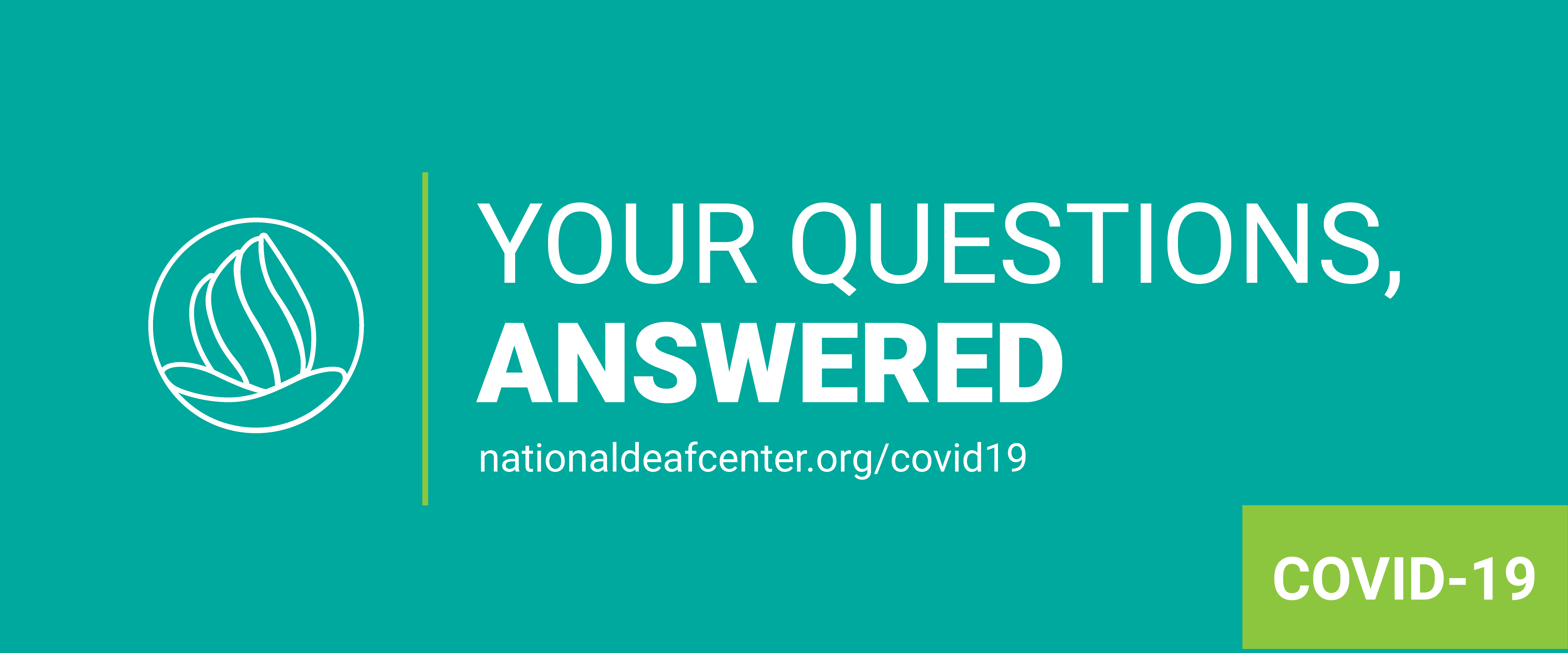 "Teal background with NDC logo on left and ""Your Questions, Answered. nationaldeafcenter/covid19"" on the right. In the bottom right corner is a green box with the text ""COVID-19"""