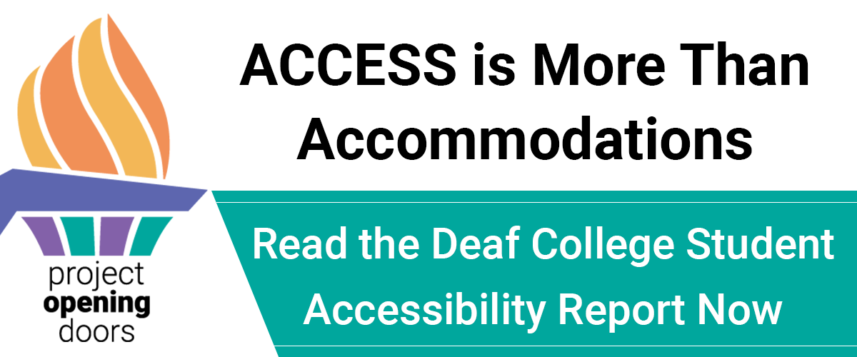 "On the left, the Project Opening Doors logo, an illustrated orange and yellow torch emerging from a teal and purple base. On the right, the words ""ACCESS is More Than Accommodations. Read the Deaf Student Accessibility Report Now"""